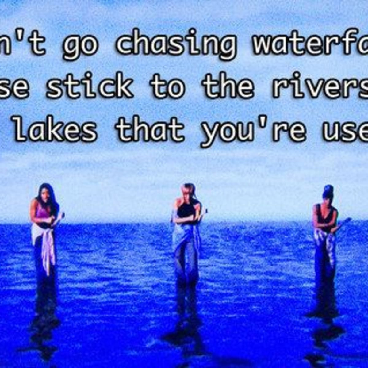Don T Go Chasing Waterfalls Please Stick To The Rivers And The Lakes That You Re Used To Letterpile