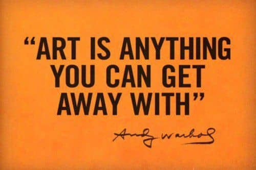 """""""Art is anything you can get away with."""" —Andy Warhol"""