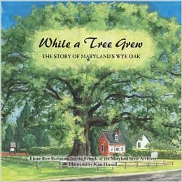 While a Tree Grew: The Story of Maryland's Wye Oak by Elaine Rice Bachmann - Image credits: amazon.com