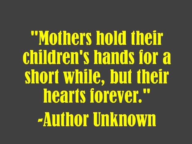 """""""Mothers hold their children's hands for a short while, but their hearts forever.""""  -Author Unknown"""