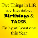 """""""Two things in life are inevitable, birthdays and taxes. Enjoy at least one this year."""""""