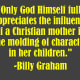 """""""Only God Himself fully appreciates the influence of a Christian mother in the molding of character in her children.""""  -Billy Graham"""