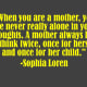 """""""When you are a mother, you are never really alone in your thoughts. A mother always has to think twice, once for herself and once for her child.""""  -Sophia Loren"""