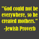 """""""God could not be everywhere, so he created mothers.""""  -Jewish Proverb"""