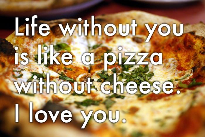 Przesłanie dla tandetnych romantyków: 'Życie bez Ciebie jest jak pizza bez sera. Kocham Cię.''Life without you is like a pizza without cheese. I love you.'