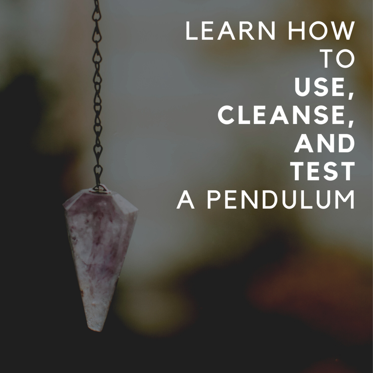 A Guide to Selecting, Using, Cleansing, and Testing a Pendulum