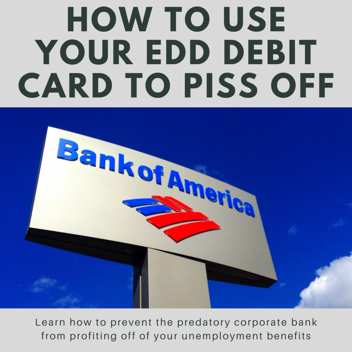 This guide will show you how to prevent Bank of America—a predatory corporate bank that nevertheless got bailed out in the 2008 financial crisis—from profiting off of your unemployment benefits.