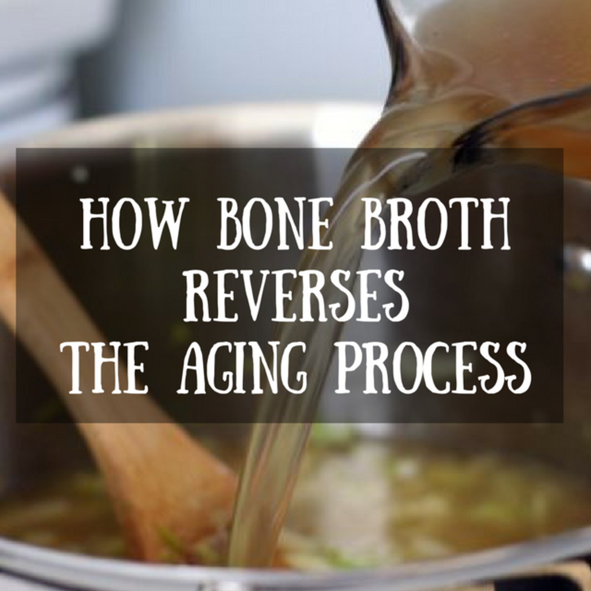 How Bone Broth Helps Reverse the Aging Process