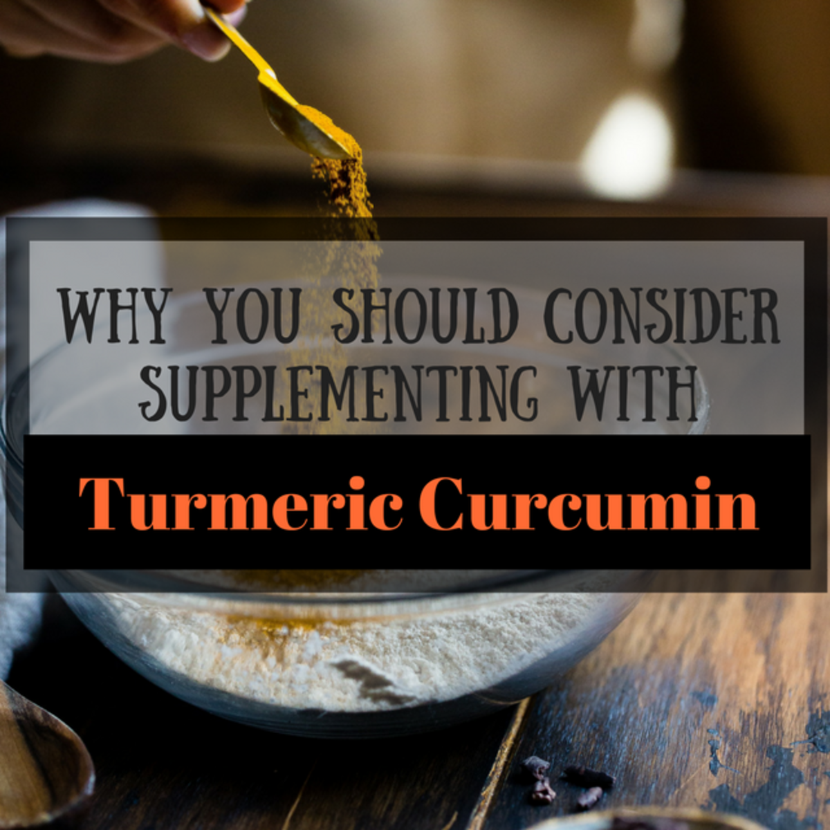 Why You Should Consider Supplementing With Turmeric Curcumin