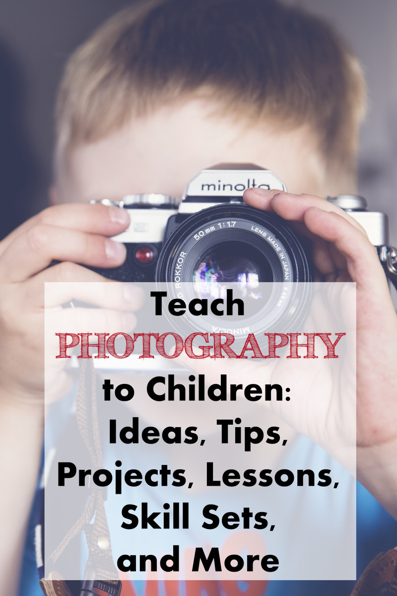 Teach Photography to Children: Ideas, Tips, Projects, Lessons, Skill Sets, and More