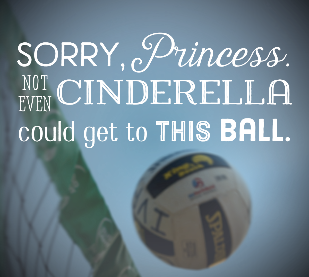 """Sorry, Princess, not even Cinderella could get to this ball,"" and 57 other volleyball quotes."