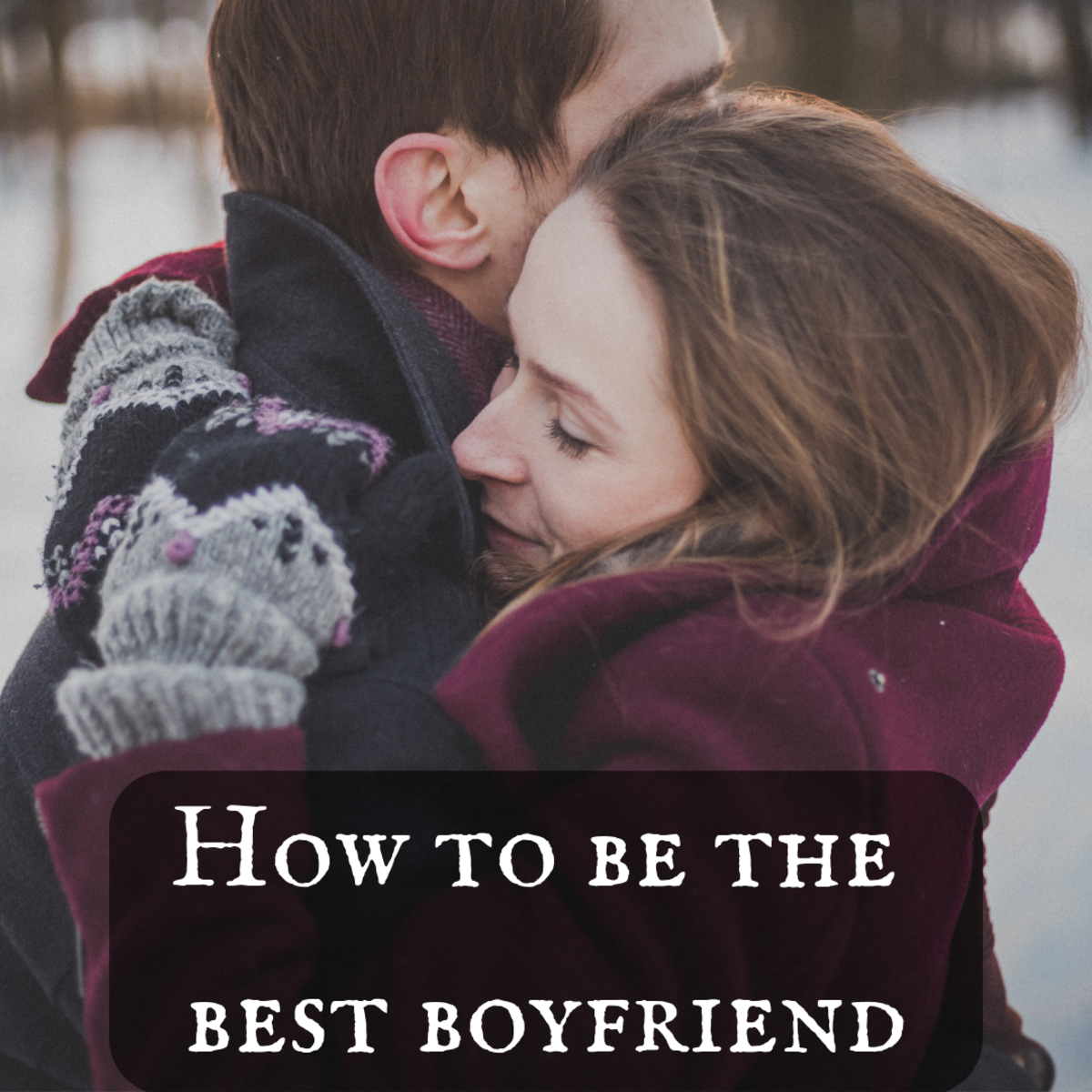 Here are some tips on how you can be the best boyfriend possible.