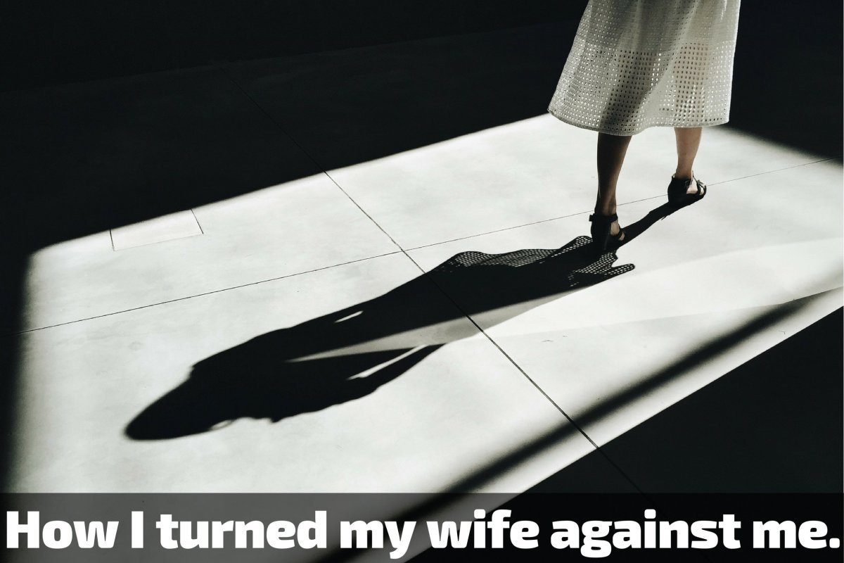 How I Broke My Wife and Turned Her Against Me