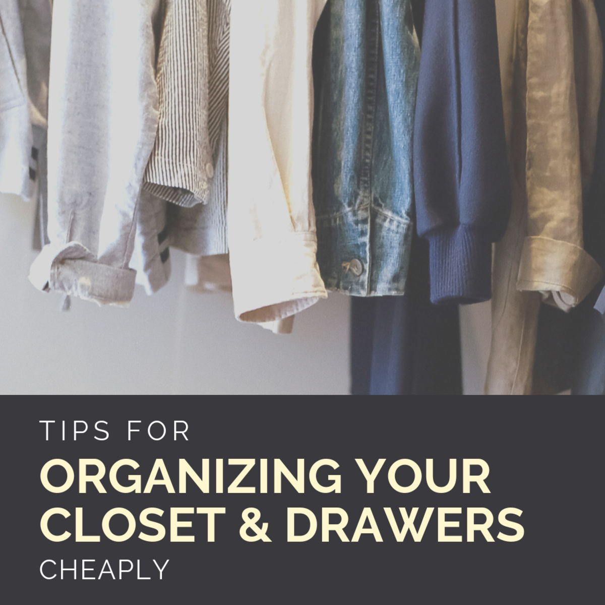Tips for organizing your closet and drawers affordably.