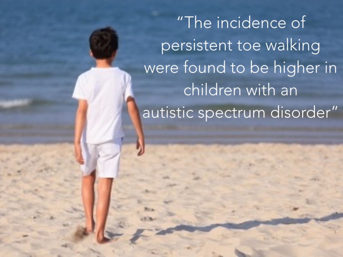 "Autism and Possible Symptoms: ""The incidence of persistent toe walking  were found to be higher in children with an  autistic spectrum disorder"""
