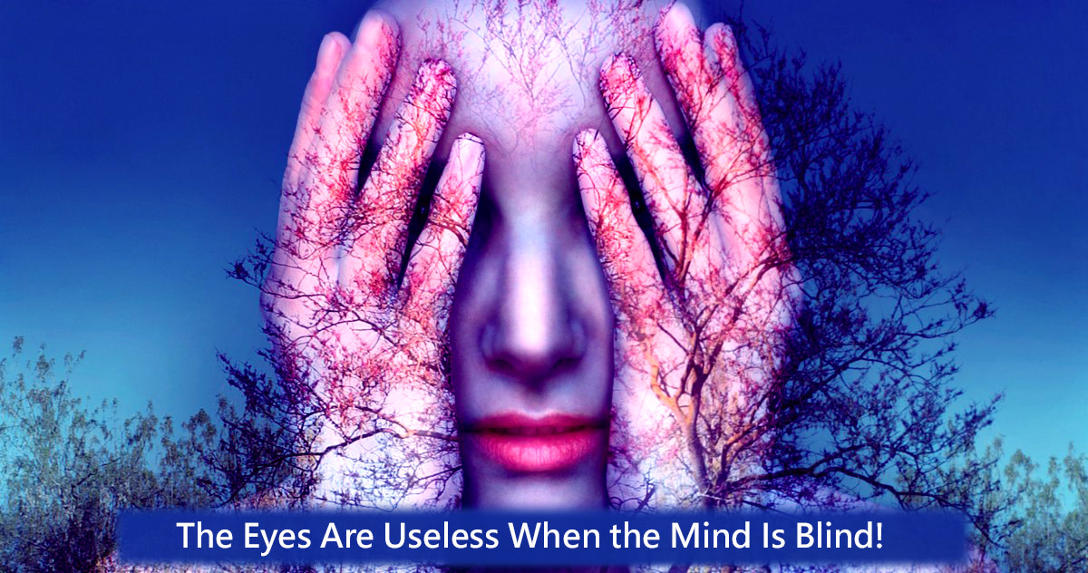 Trying to see something without the assistance of the mind is corresponds to not seeing, the eyes are useless when the mind is blind.