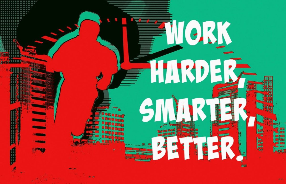 Work smarter, not harder, to work better.