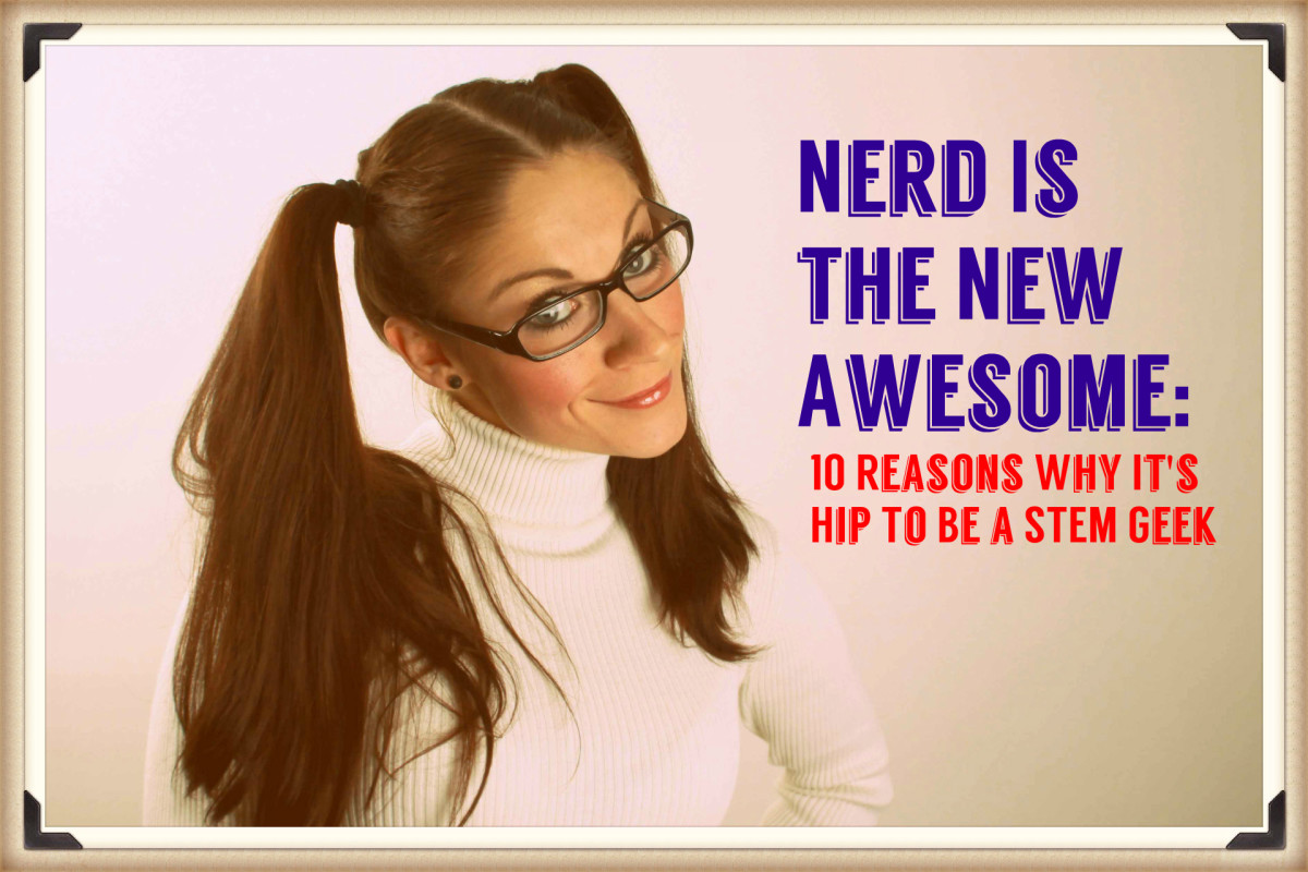 Step up and own your talents.  Here are 10 reasons why it's hip to be a STEM geek.