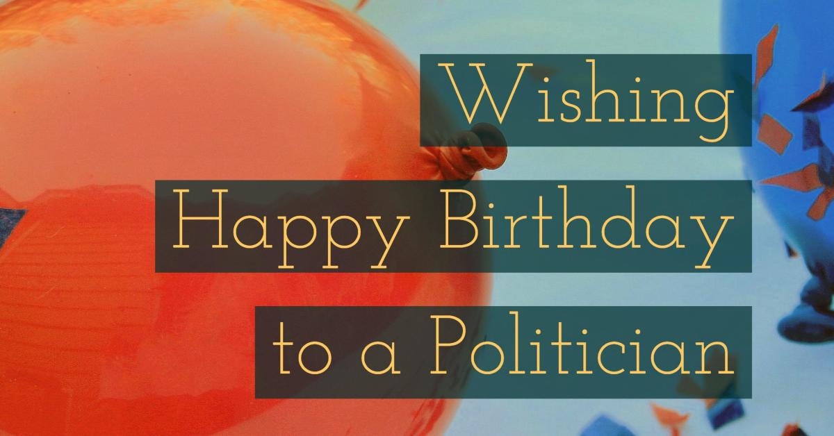 Find some ideas for what to say to a politician or other leader on their birthday.