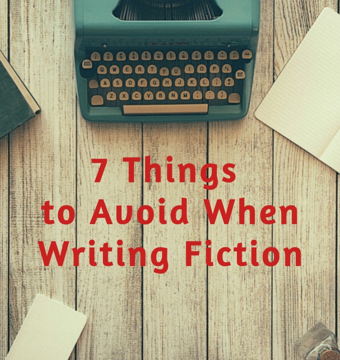 7 Things to Avoid When Writing Fiction