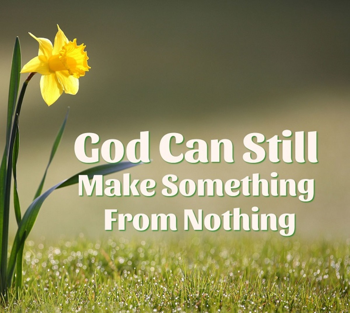 God can still make something from nothing.