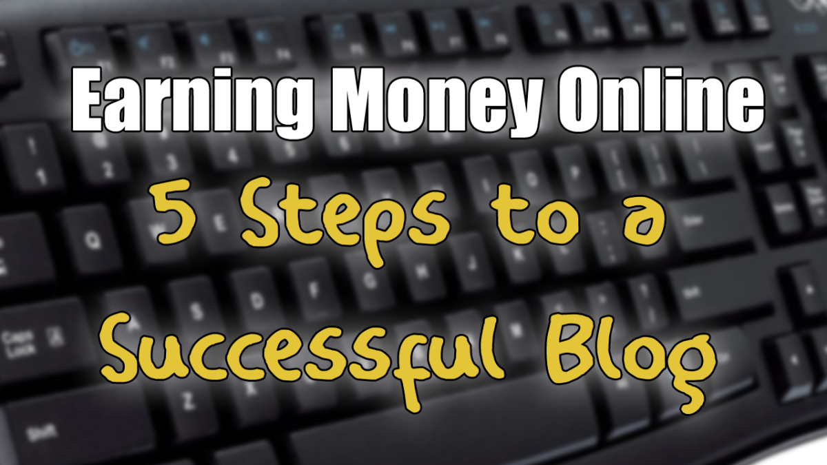 Earning Money Online — 5 Steps to a Successful Blog