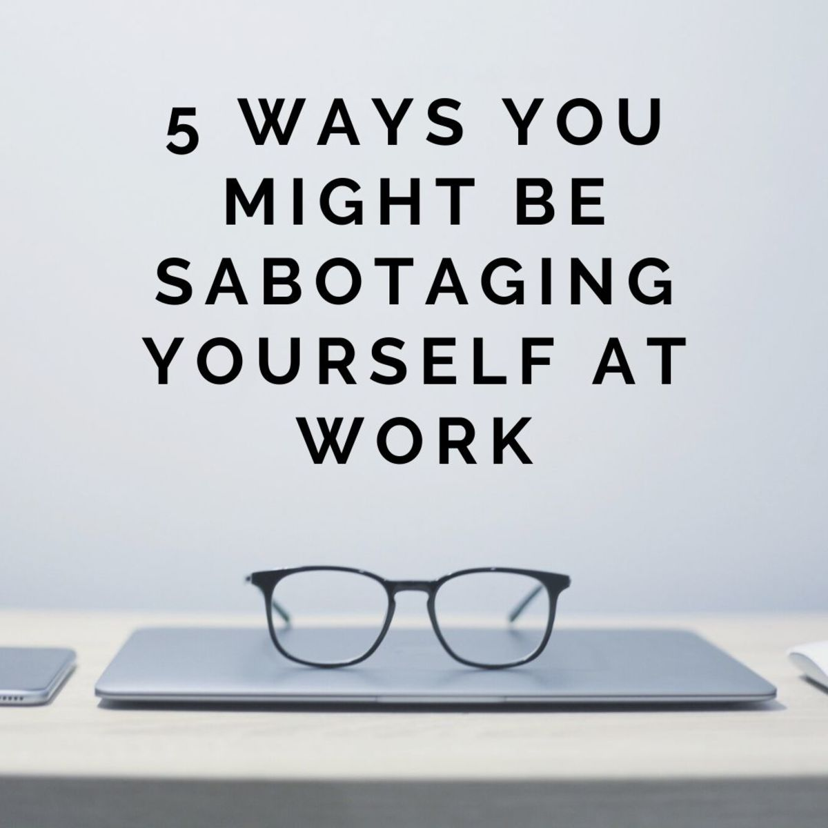 Five Signs You're Sabotaging Yourself at Work