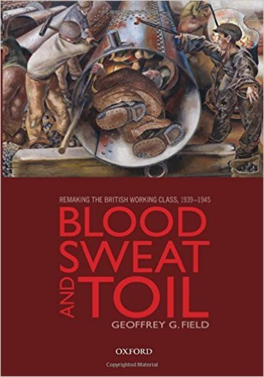 """""""Blood, Sweat, and Toil: Remaking the British Working Class, 1939-1945."""""""