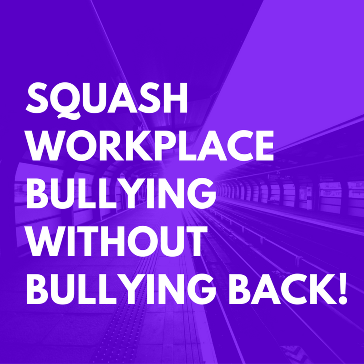 How To Squash Workplace Bullying Without Bullying Back!