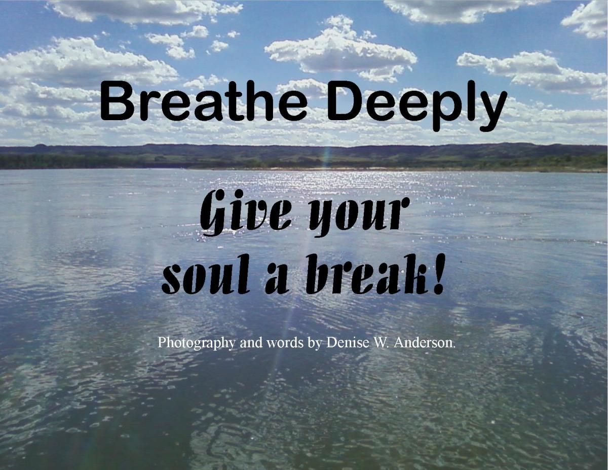When we breathe deeply, we slow down our heartbeat and clear our cluttered mind.