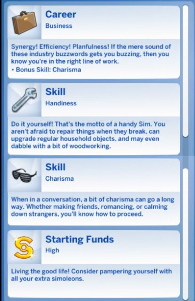 "Most Sims start out as ""young adults"" but they have zero skills and zero experience. That's a bit unrealistic, as if they were born 18 years old as a blank slate. The new story mode gives them something, which helps me imagine a past for the Sim."