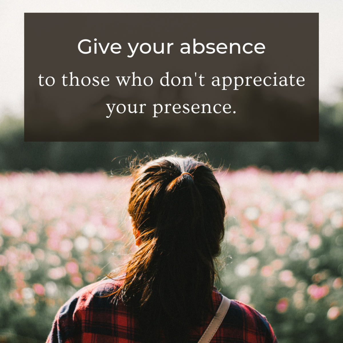 Give yourself space from those who do not appreciate you and use that alone time to practice self-care.