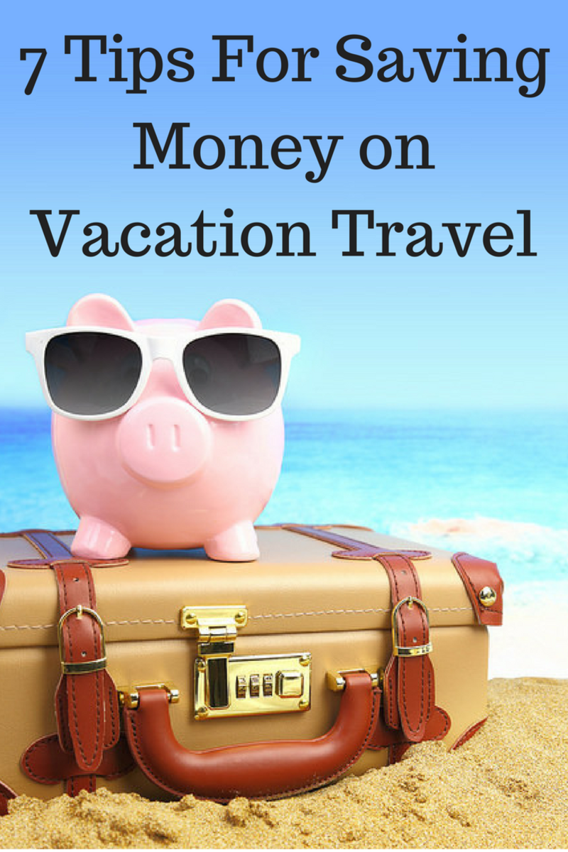 7 Tips to Help You Save Money on Vacation Travel
