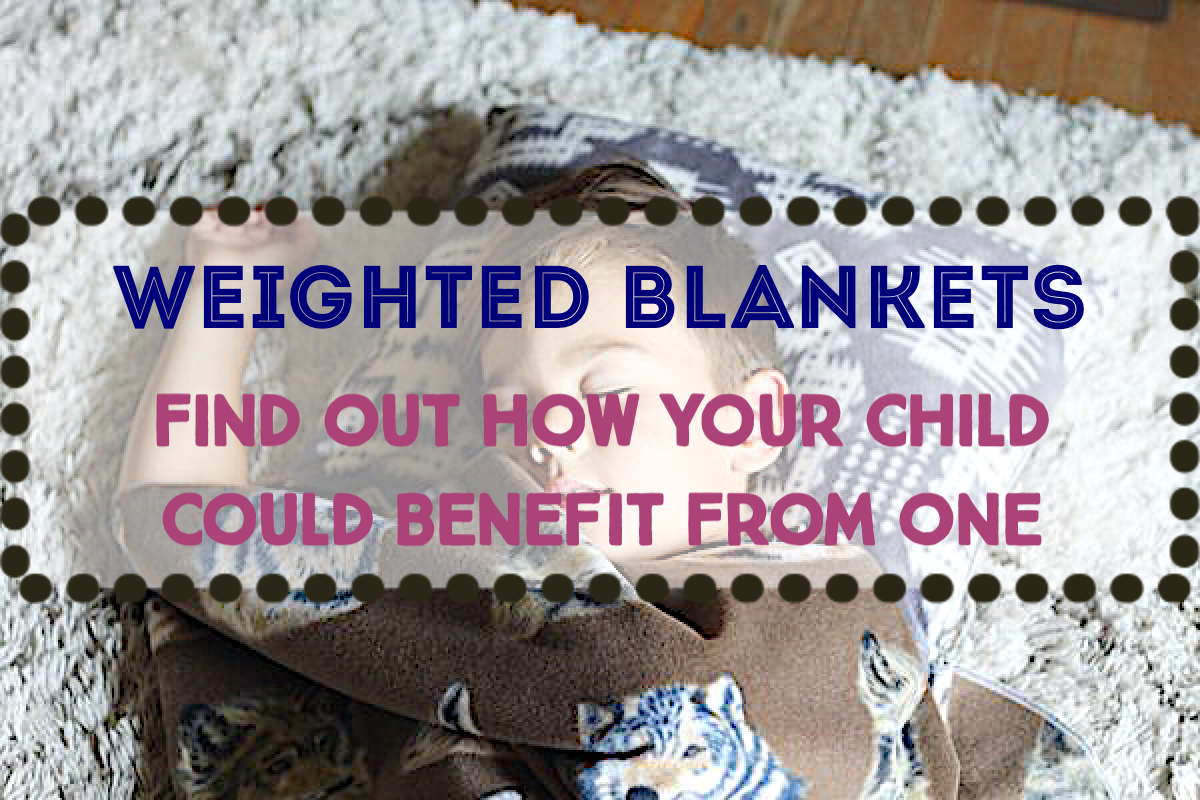 Learn About Weighted Blankets and How They Could Be Helping Your Child Today