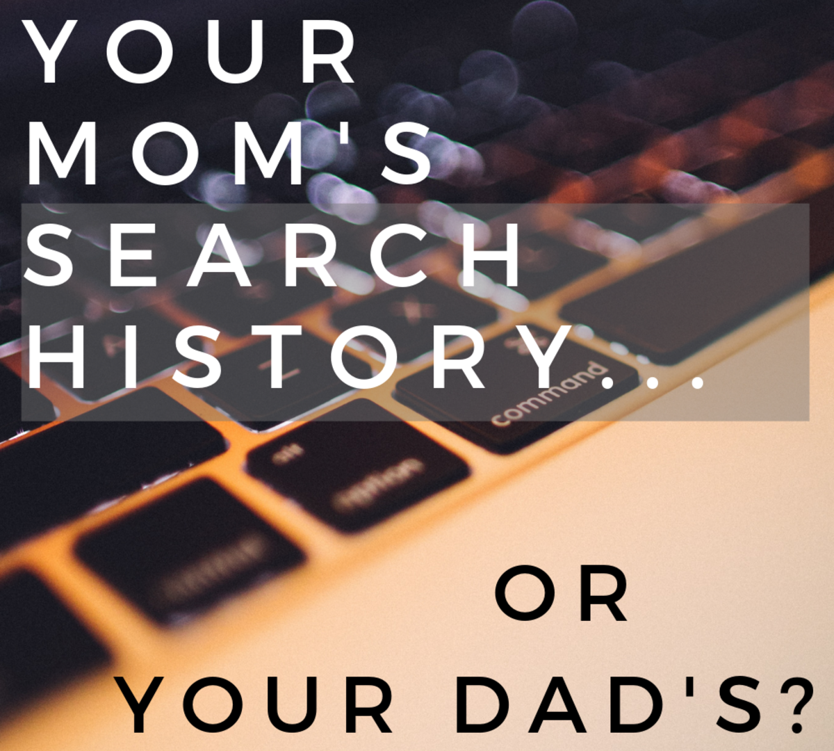 Would you rather look at your mom's search history or your dad's?