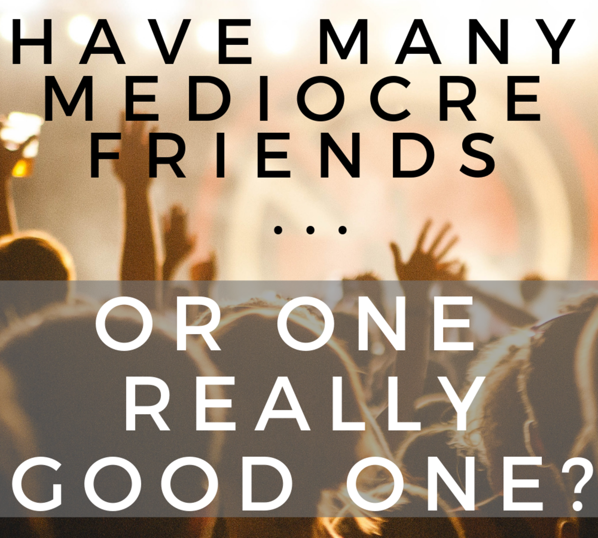 Would you rather have many mediocre friends or one really good one?