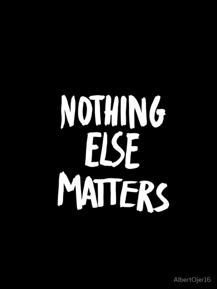 Nothing Else Matters...