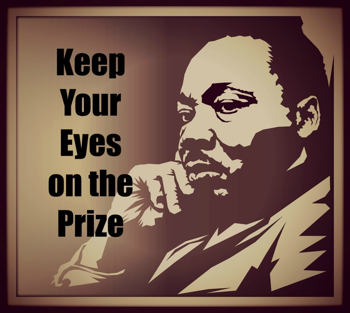 Martin Luther King, Jr. had a motto: Keep Your Eyes on the Prize.