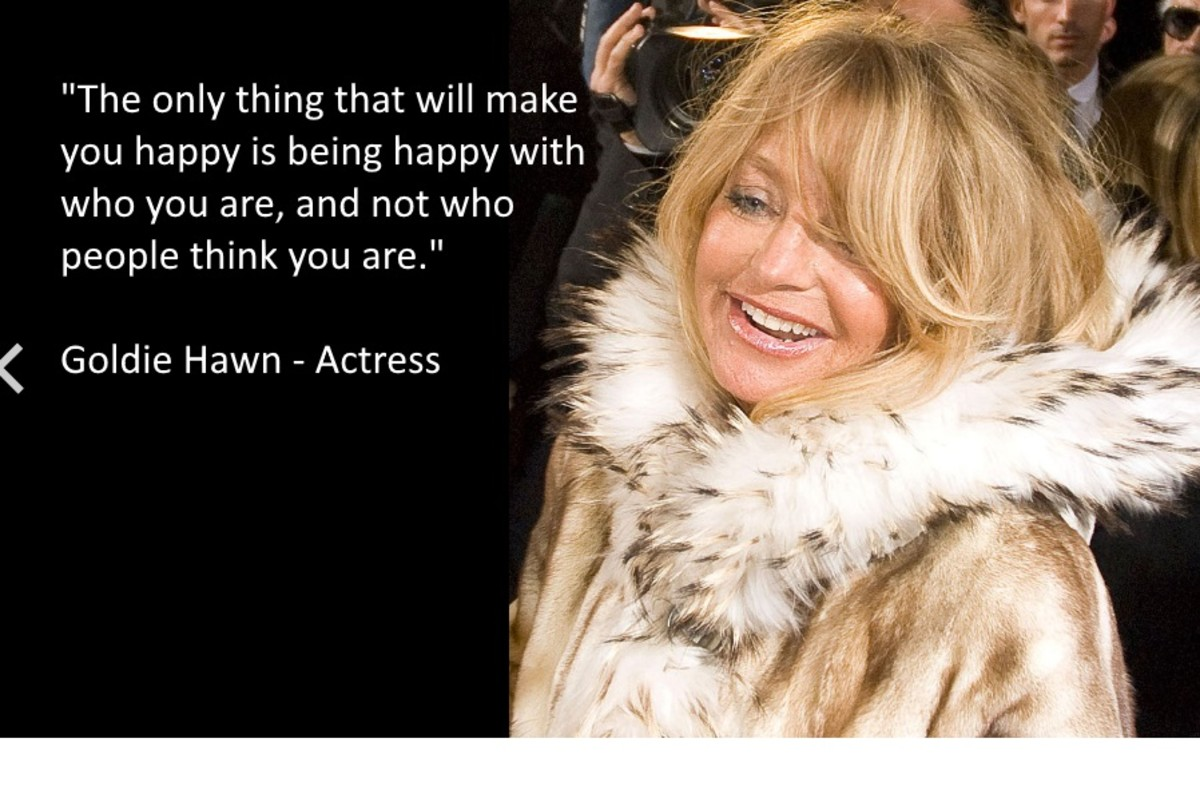 """The only thing that will make you happy is being happy with who you are, and not who people think you are."" Goldie Hawn - Actress"