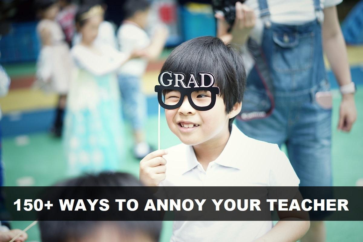 150+ Ways to Annoy Your Teacher