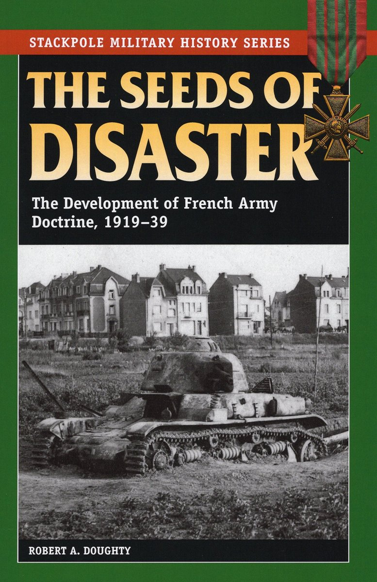 the-seeds-of-disaster-the-development-of-french-army-doctrine-1919-1939-book-review