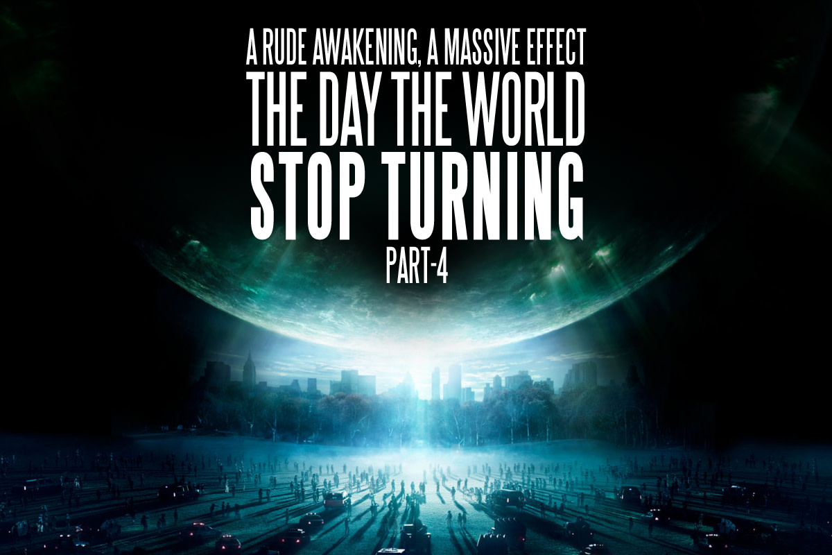 A Rude Awakening, a Massive Effect; the Day the World Stops Turning, Part 4