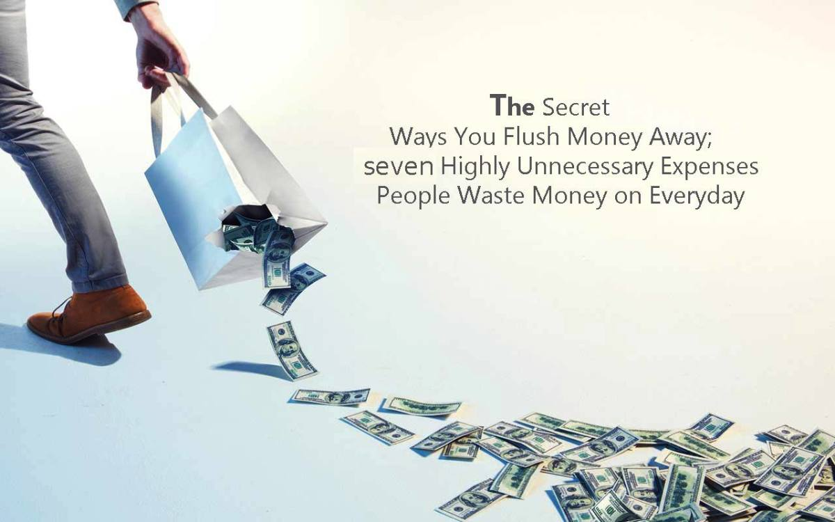 The Secret Ways You Flush Money Away: Seven Highly Unnecessary Expenses People Waste Money on Every Day!