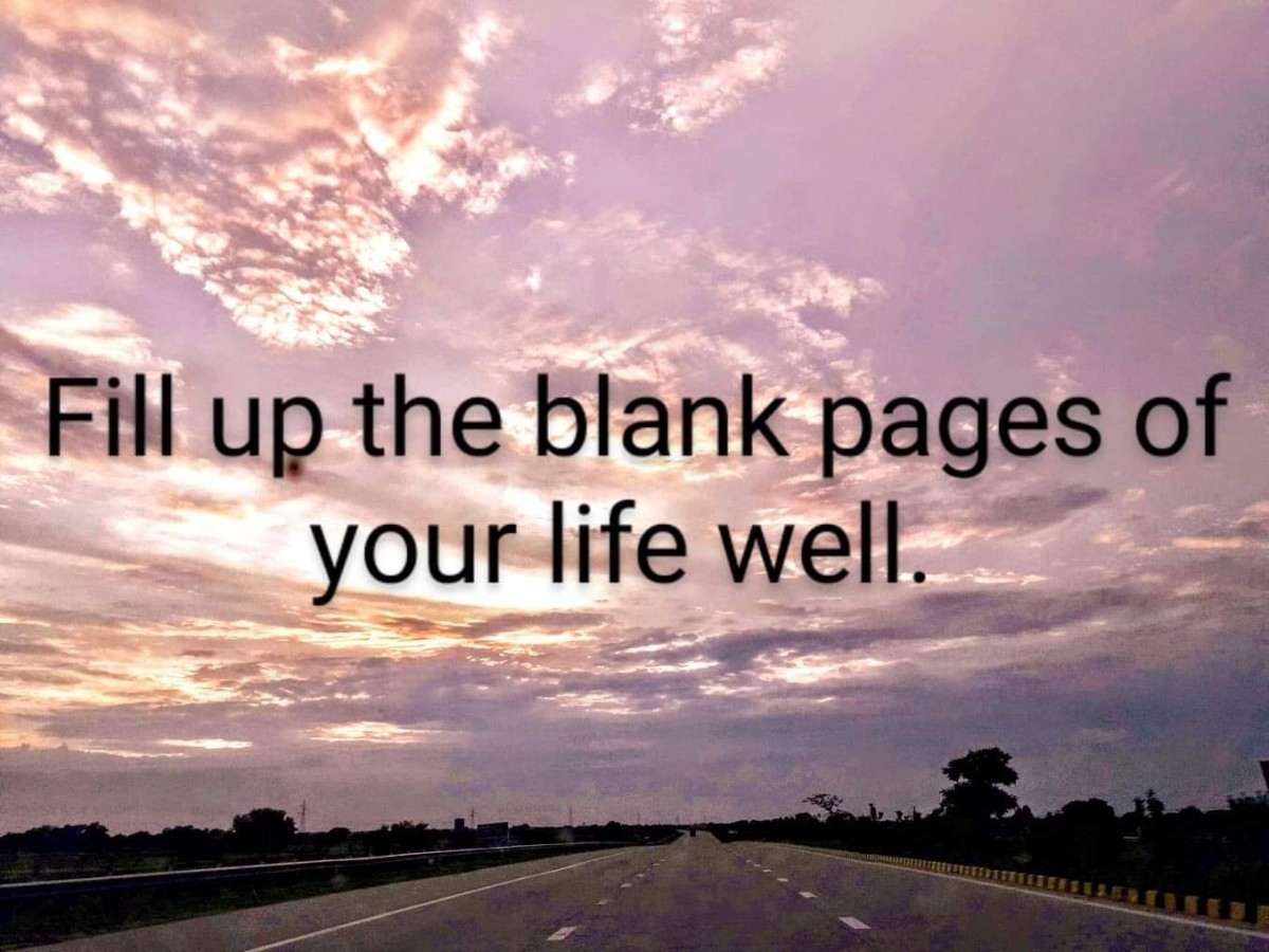 Fill up the blank pages of your life, well. So that, when you look back, you have nothing to regret.