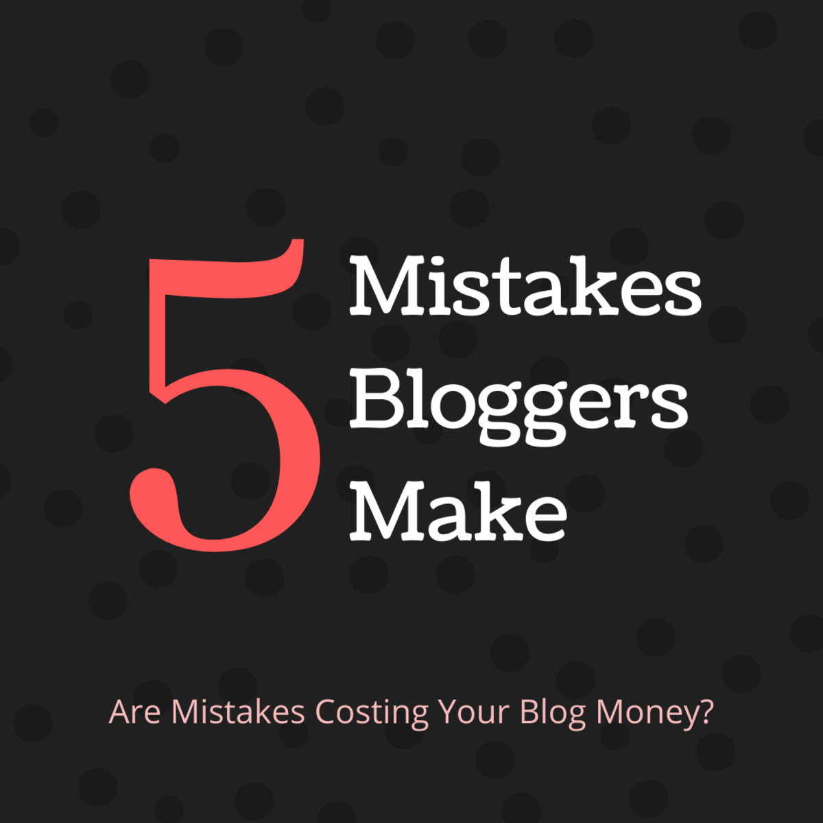 5 Blogging Mistakes That Prevent Your Blog From Making Money