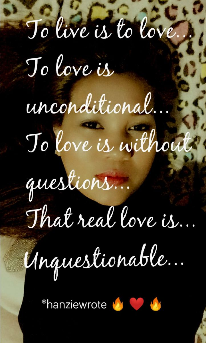 To live is ro love...  To love is unconditional...  To love is without questions....  That is real love... Unquestionable.  -Rhanzie Flores -