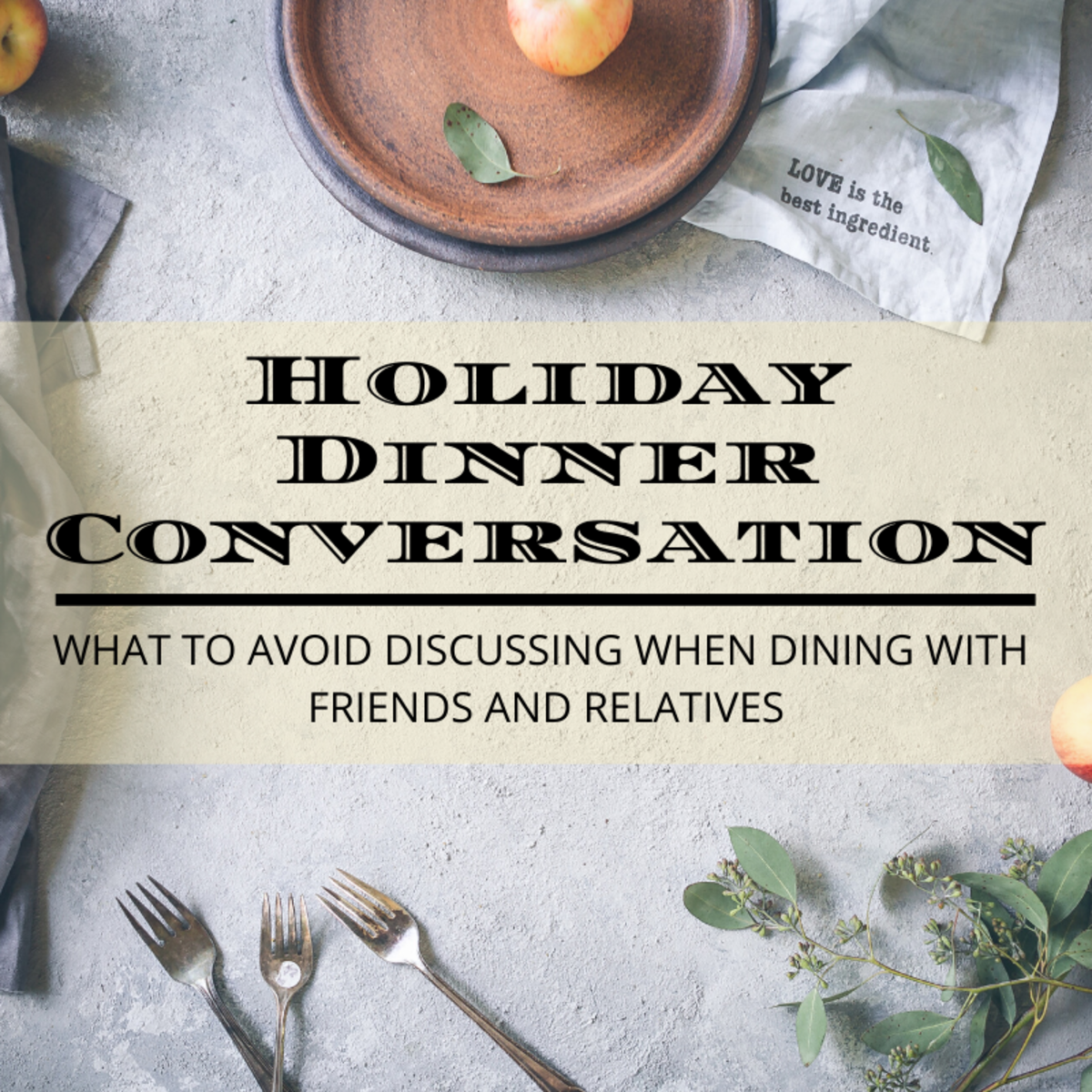 Dinner table conversation with friends and relatives is one of the most rewarding elements of any holiday gathering, but it's important to keep certain guidelines in mind to avoid making other guests feel uncomfortable.