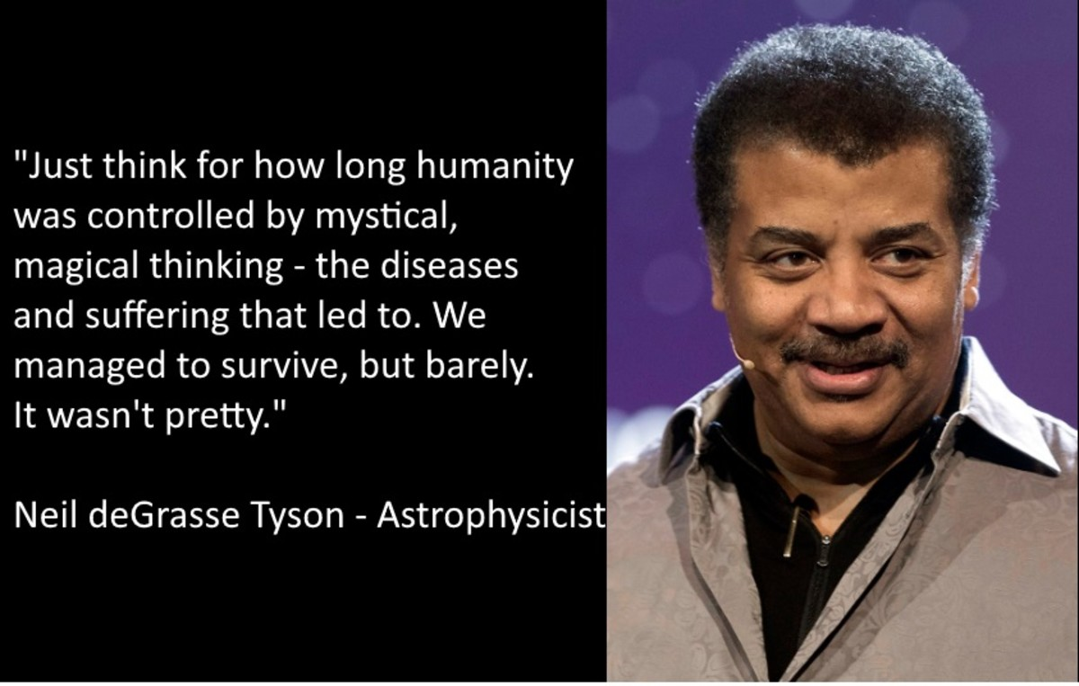 """Just think for how long humanity was controlled by mystical, magical thinking - the diseases and suffering that led to. We managed to survive, but just barely. It wasn't pretty."" Neil deGrasse Tyson - Astrophysicist"