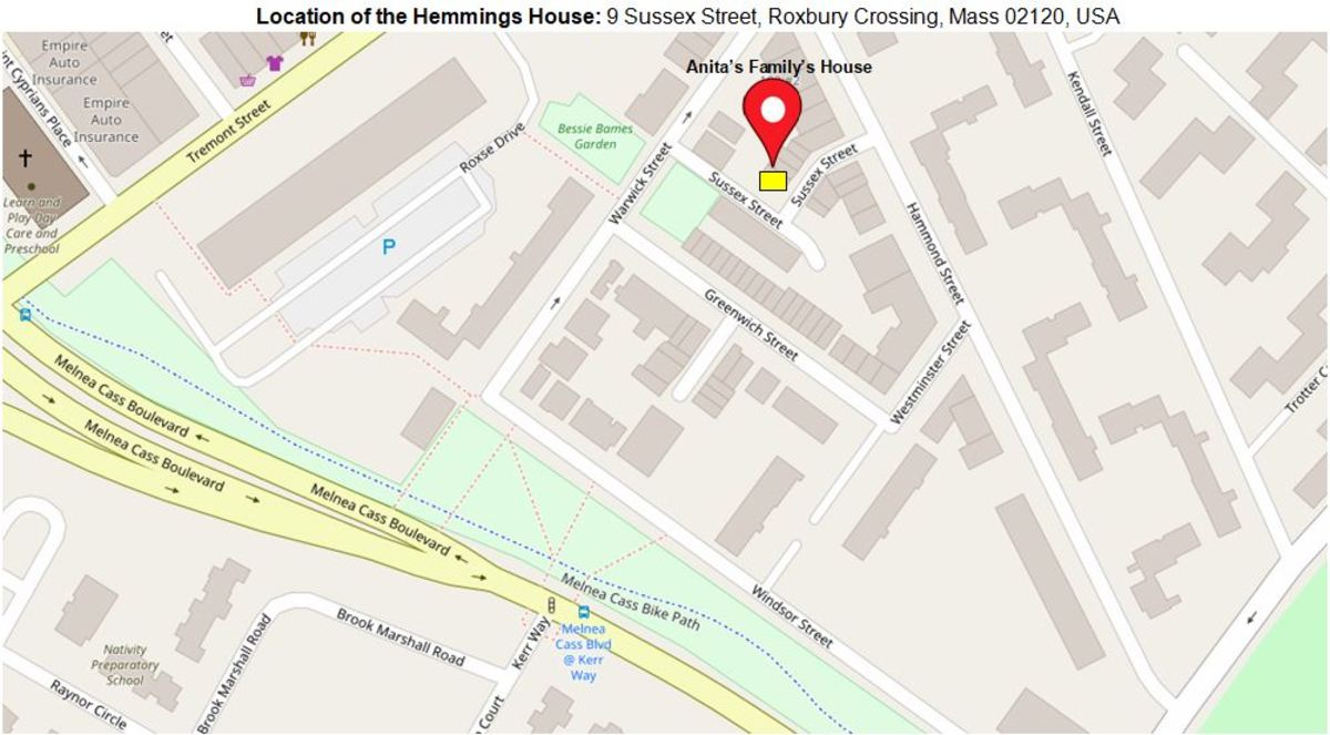 Where the Hemmings family lived in the Roxbury section of Boston : 9 Sussex Street, Roxbury Crossing, MA 02120, USA