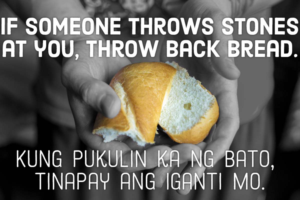 If someone throws stones at you, throw back bread. —Filipino proverb